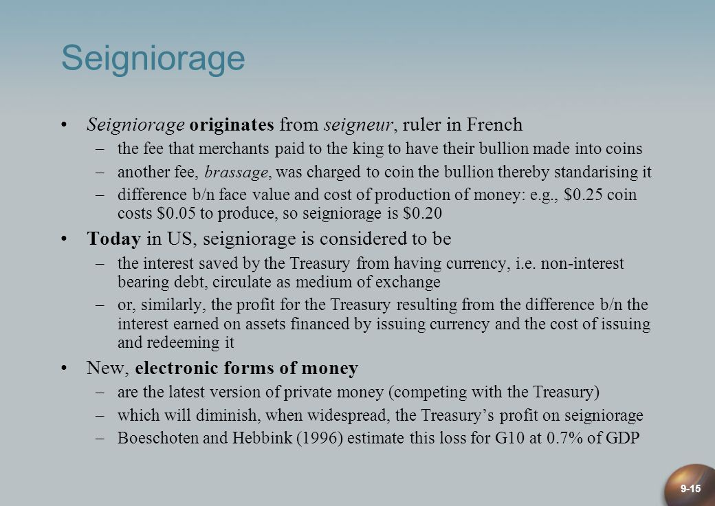 9-15 Seigniorage Seigniorage originates from seigneur, ruler in French –the fee that merchants paid to the king to have their bullion made into coins –another fee, brassage, was charged to coin the bullion thereby standarising it –difference b/n face value and cost of production of money: e.g., $0.25 coin costs $0.05 to produce, so seigniorage is $0.20 Today in US, seigniorage is considered to be –the interest saved by the Treasury from having currency, i.e.