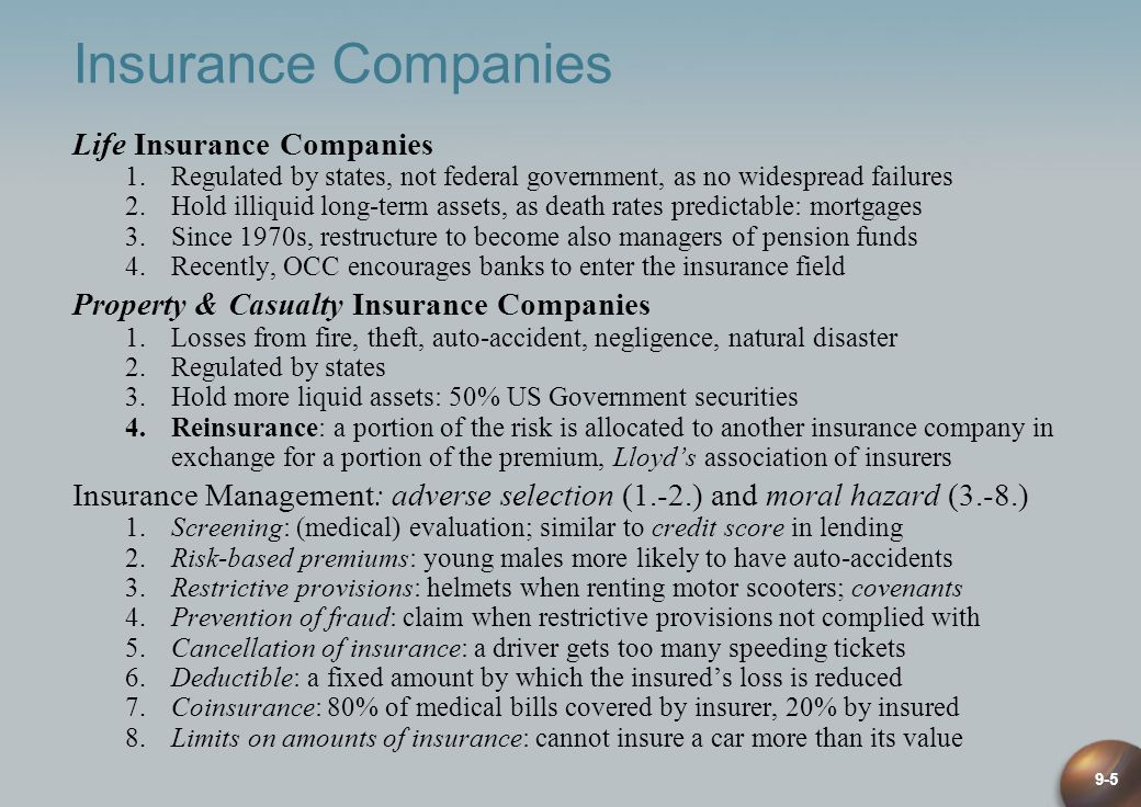 9-5 Insurance Companies Life Insurance Companies 1.Regulated by states, not federal government, as no widespread failures 2.Hold illiquid long-term assets, as death rates predictable: mortgages 3.Since 1970s, restructure to become also managers of pension funds 4.Recently, OCC encourages banks to enter the insurance field Property & Casualty Insurance Companies 1.Losses from fire, theft, auto-accident, negligence, natural disaster 2.Regulated by states 3.Hold more liquid assets: 50% US Government securities 4.Reinsurance: a portion of the risk is allocated to another insurance company in exchange for a portion of the premium, Lloyds association of insurers Insurance Management: adverse selection (1.-2.) and moral hazard (3.-8.) 1.Screening: (medical) evaluation; similar to credit score in lending 2.Risk-based premiums: young males more likely to have auto-accidents 3.Restrictive provisions: helmets when renting motor scooters; covenants 4.Prevention of fraud: claim when restrictive provisions not complied with 5.Cancellation of insurance: a driver gets too many speeding tickets 6.Deductible: a fixed amount by which the insureds loss is reduced 7.Coinsurance: 80% of medical bills covered by insurer, 20% by insured 8.Limits on amounts of insurance: cannot insure a car more than its value