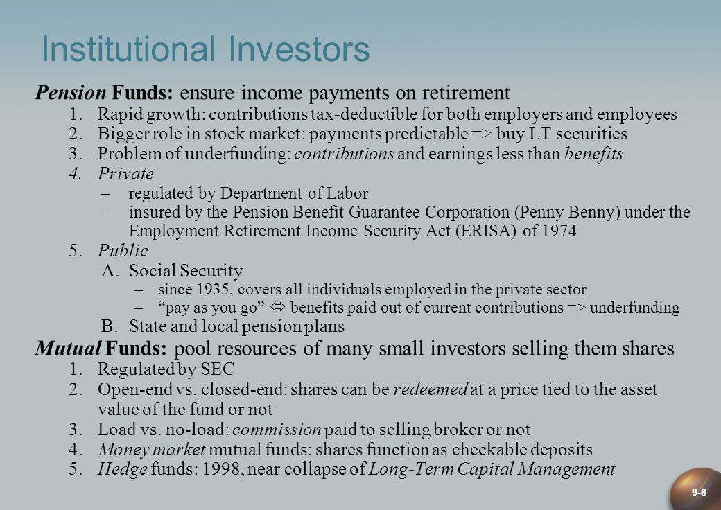 9-6 Institutional Investors Pension Funds: ensure income payments on retirement 1.Rapid growth: contributions tax-deductible for both employers and employees 2.Bigger role in stock market: payments predictable => buy LT securities 3.Problem of underfunding: contributions and earnings less than benefits 4.Private –regulated by Department of Labor –insured by the Pension Benefit Guarantee Corporation (Penny Benny) under the Employment Retirement Income Security Act (ERISA) of 1974 5.Public A.Social Security –since 1935, covers all individuals employed in the private sector –pay as you go benefits paid out of current contributions => underfunding B.State and local pension plans Mutual Funds: pool resources of many small investors selling them shares 1.Regulated by SEC 2.Open-end vs.