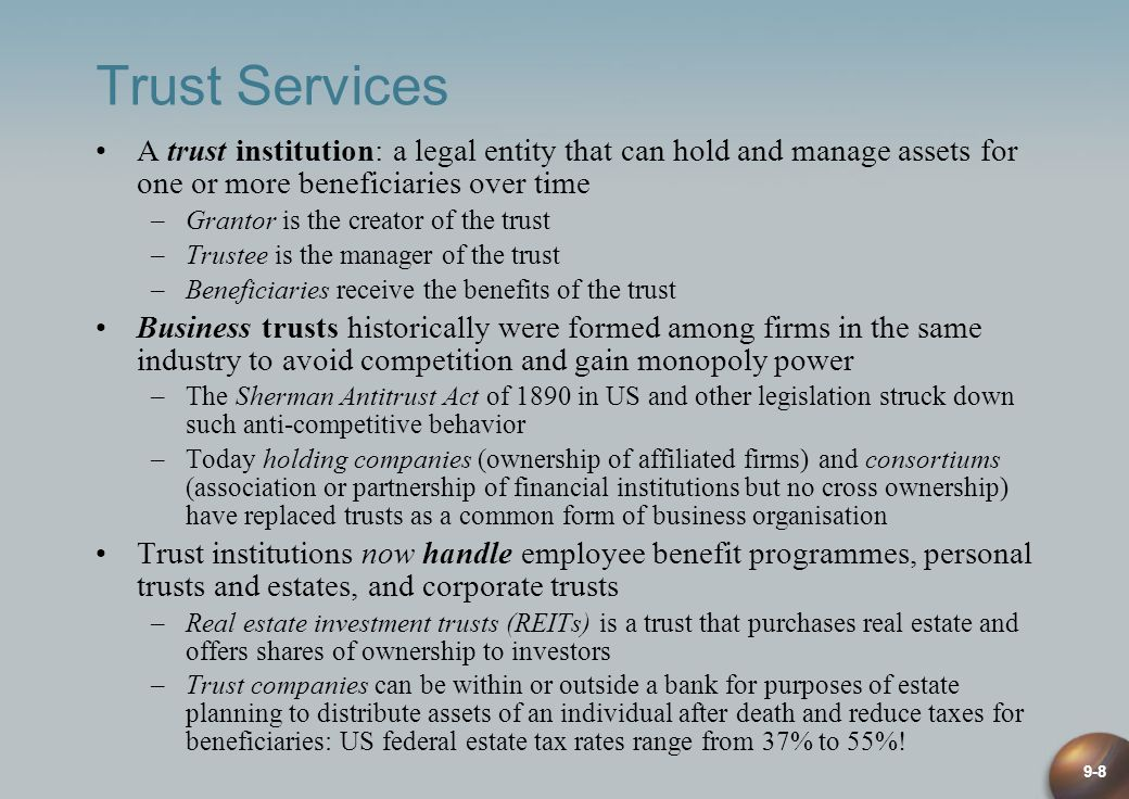 9-8 Trust Services A trust institution: a legal entity that can hold and manage assets for one or more beneficiaries over time –Grantor is the creator of the trust –Trustee is the manager of the trust –Beneficiaries receive the benefits of the trust Business trusts historically were formed among firms in the same industry to avoid competition and gain monopoly power –The Sherman Antitrust Act of 1890 in US and other legislation struck down such anti-competitive behavior –Today holding companies (ownership of affiliated firms) and consortiums (association or partnership of financial institutions but no cross ownership) have replaced trusts as a common form of business organisation Trust institutions now handle employee benefit programmes, personal trusts and estates, and corporate trusts –Real estate investment trusts (REITs) is a trust that purchases real estate and offers shares of ownership to investors –Trust companies can be within or outside a bank for purposes of estate planning to distribute assets of an individual after death and reduce taxes for beneficiaries: US federal estate tax rates range from 37% to 55%!