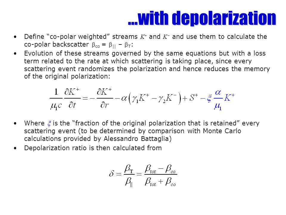 ...with depolarization Define co-polar weighted streams K + and K – and use them to calculate the co-polar backscatter co = || – T : Evolution of these streams governed by the same equations but with a loss term related to the rate at which scattering is taking place, since every scattering event randomizes the polarization and hence reduces the memory of the original polarization: Where is the fraction of the original polarization that is retained every scattering event (to be determined by comparison with Monte Carlo calculations provided by Alessandro Battaglia) Depolarization ratio is then calculated from