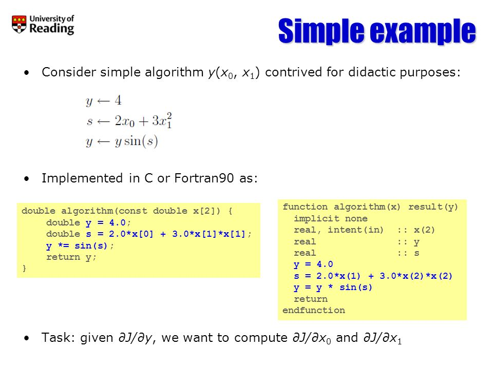 Differentiate the algorithm: Write each statement in matrix form: Transpose the matrix to get equivalent adjoint statement: Creating the adjoint code 1 –Consider y as dJ/dy –Consider y as the derivative of y with respect to something