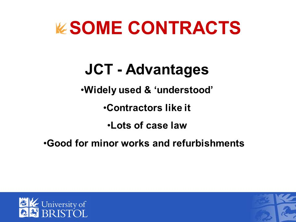 SOME CONTRACTS JCT - Advantages Widely used & understood Contractors like it Lots of case law Good for minor works and refurbishments
