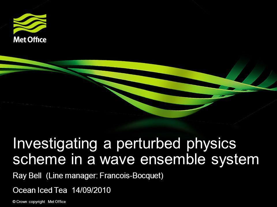 © Crown copyright Met Office Investigating a perturbed physics scheme in a wave ensemble system Ray Bell (Line manager: Francois-Bocquet) Ocean Iced T