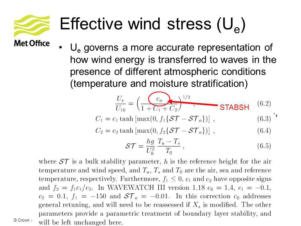 © Crown copyright Met Office Effective wind stress (U e ) U e governs a more accurate representation of how wind energy is transferred to waves in the presence of different atmospheric conditions (temperature and moisture stratification) c 0 (STABSH) assigned values of 1.3, 1.35, 1.4, 1.45 and 1.5 (default is 1.38).