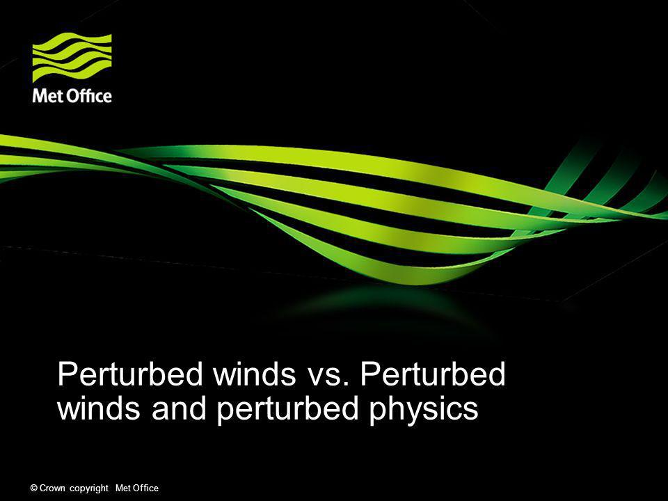 © Crown copyright Met Office Perturbed winds vs. Perturbed winds and perturbed physics
