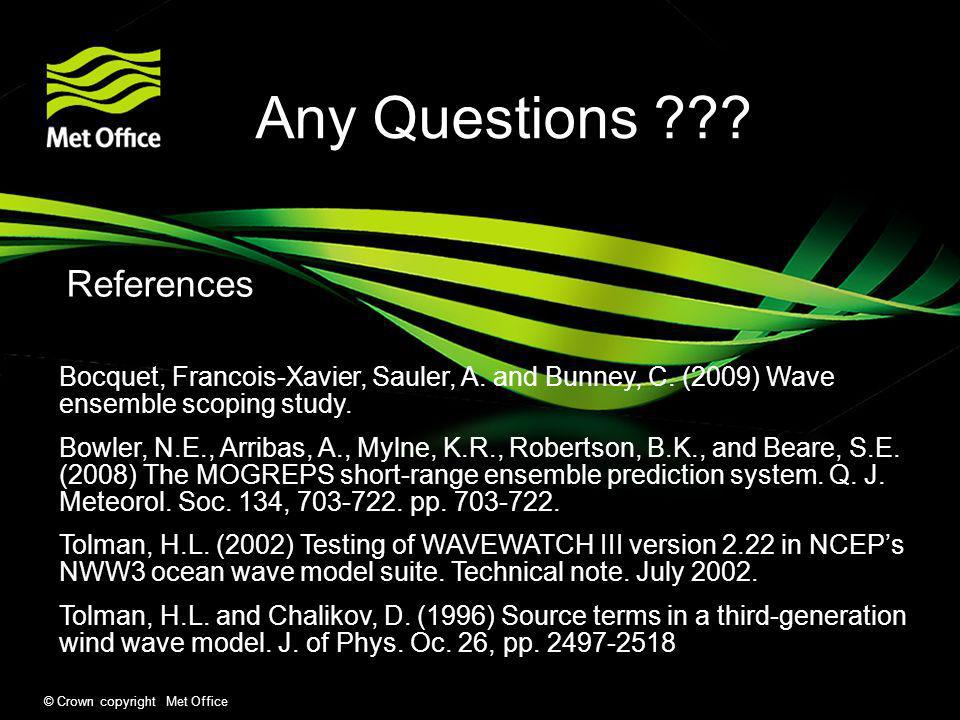 © Crown copyright Met Office Any Questions ??? References Bocquet, Francois-Xavier, Sauler, A. and Bunney, C. (2009) Wave ensemble scoping study. Bowl