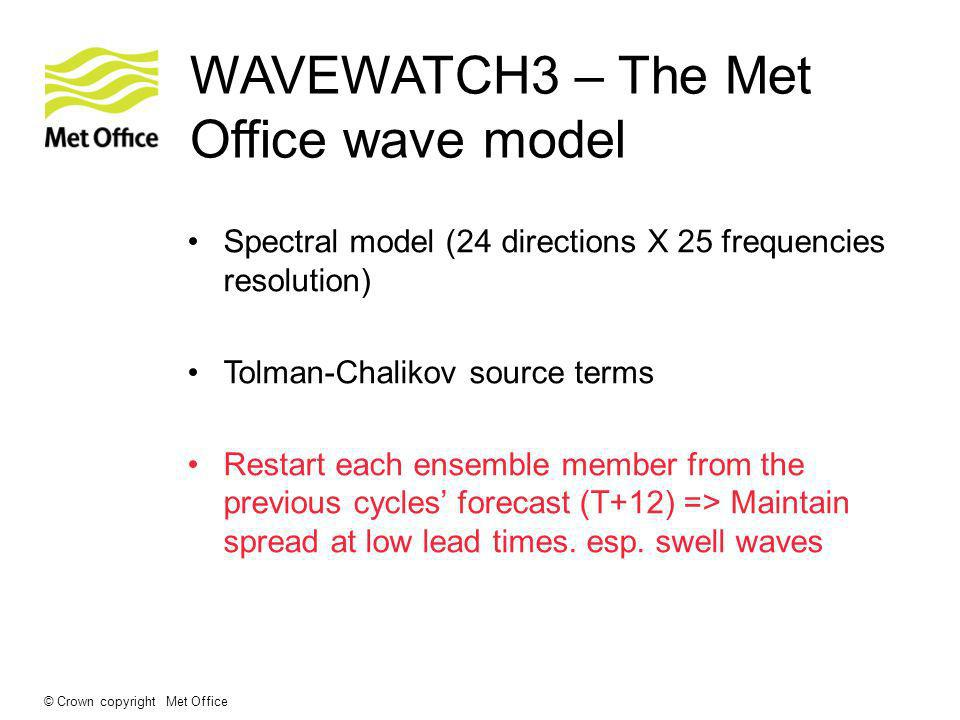 © Crown copyright Met Office WAVEWATCH3 – The Met Office wave model Spectral model (24 directions X 25 frequencies resolution) Tolman-Chalikov source terms Restart each ensemble member from the previous cycles forecast (T+12) => Maintain spread at low lead times.