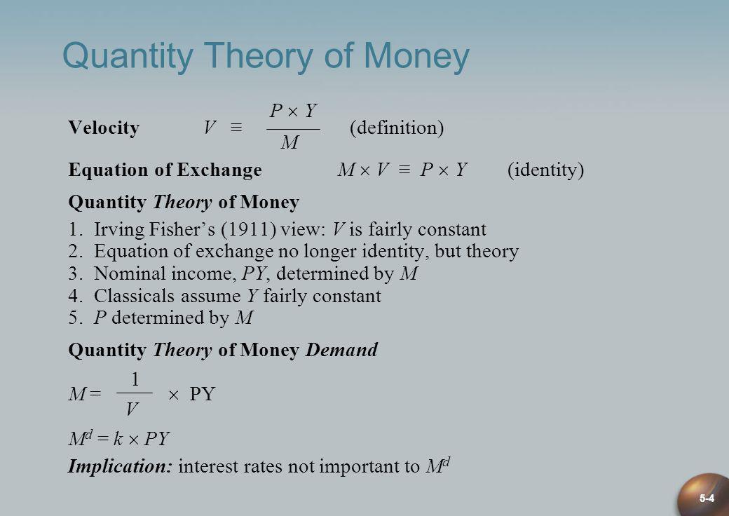 5-4 Quantity Theory of Money P Y Velocity V (definition) M Equation of Exchange M V P Y (identity) Quantity Theory of Money 1. Irving Fishers (1911) v