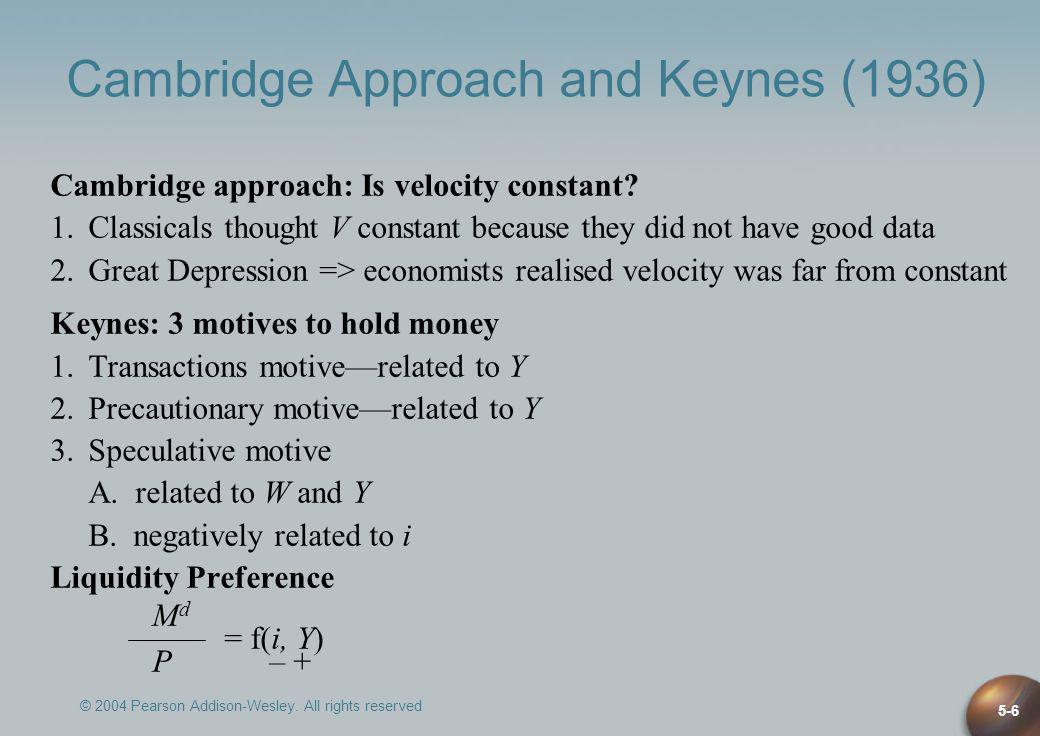 © 2004 Pearson Addison-Wesley. All rights reserved 5-6 Cambridge Approach and Keynes (1936) Cambridge approach: Is velocity constant? 1.Classicals tho
