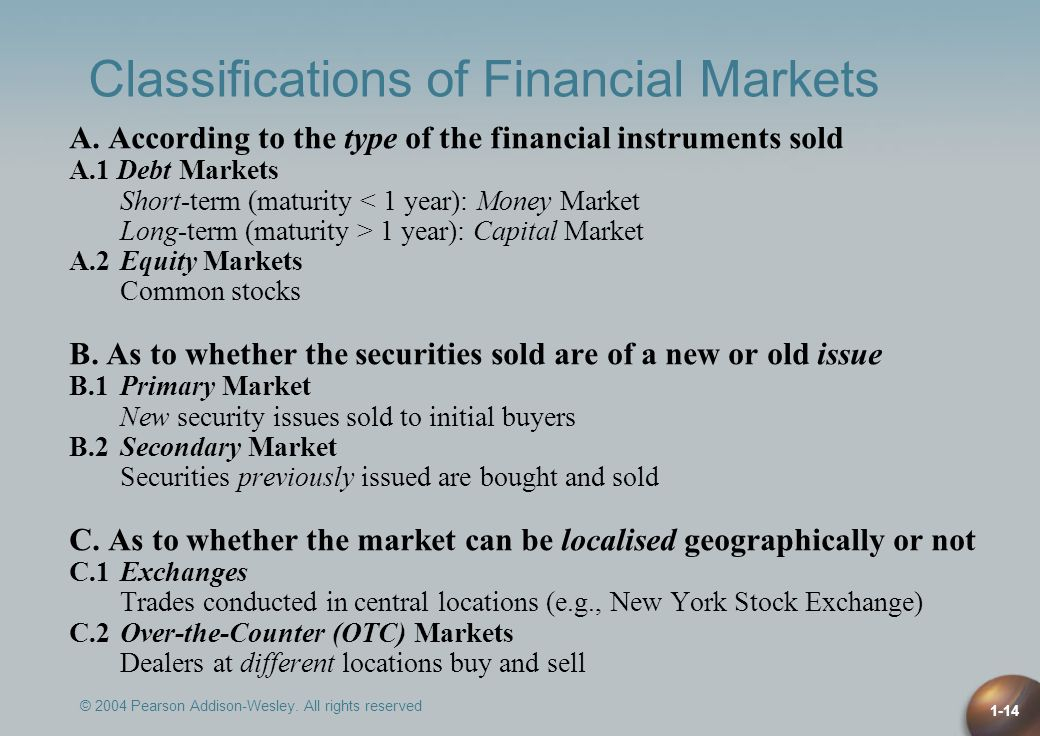 © 2004 Pearson Addison-Wesley. All rights reserved 1-14 Classifications of Financial Markets A. According to the type of the financial instruments sol