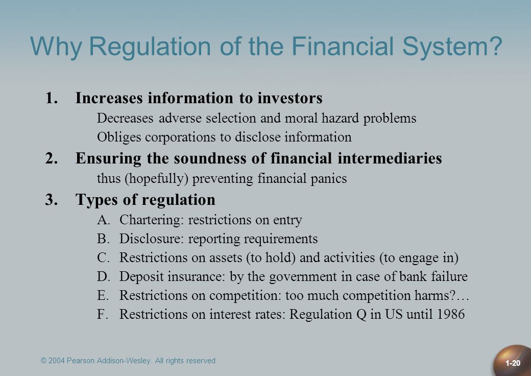 © 2004 Pearson Addison-Wesley. All rights reserved 1-20 Why Regulation of the Financial System? 1.Increases information to investors Decreases adverse