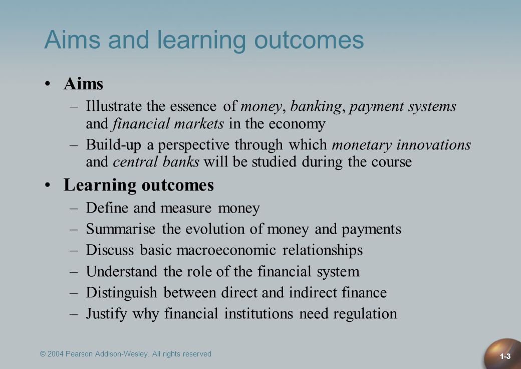 © 2004 Pearson Addison-Wesley. All rights reserved 1-3 Aims and learning outcomes Aims –Illustrate the essence of money, banking, payment systems and