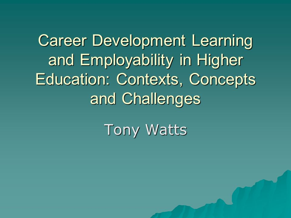 Career Development Learning and Employability in Higher Education: Contexts, Concepts and Challenges Tony Watts