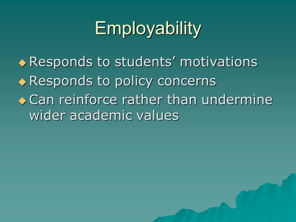 Employability Responds to students motivations Responds to students motivations Responds to policy concerns Responds to policy concerns Can reinforce rather than undermine wider academic values Can reinforce rather than undermine wider academic values
