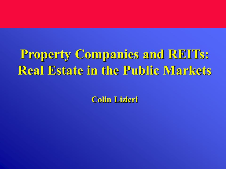 Property Companies and REITs: Real Estate in the Public Markets Colin Lizieri