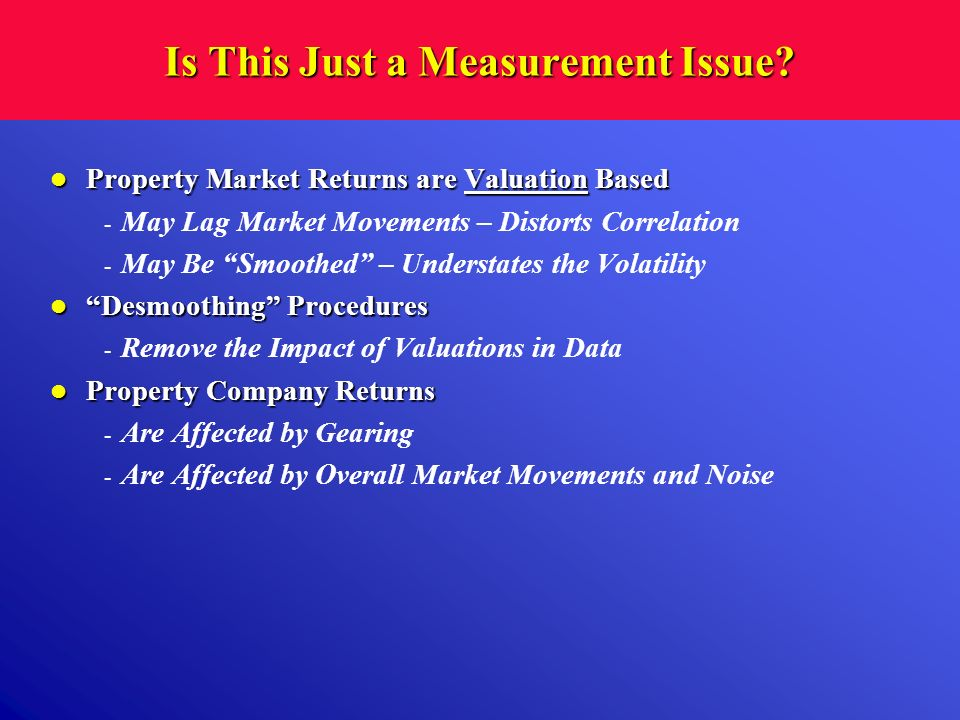 Is This Just a Measurement Issue? Property Market Returns are Valuation Based Property Market Returns are Valuation Based - May Lag Market Movements –