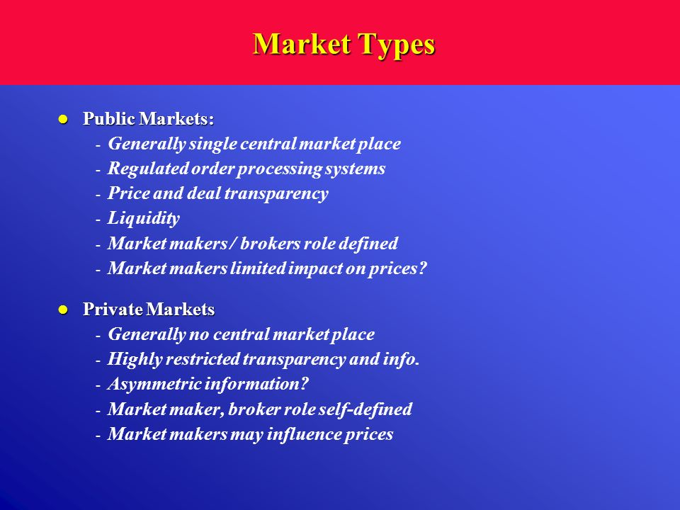 Market Types Market Types Public Markets: Public Markets: - Generally single central market place - Regulated order processing systems - Price and dea