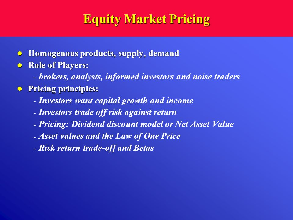 Equity Market Pricing Homogenous products, supply, demand Homogenous products, supply, demand Role of Players: Role of Players: - brokers, analysts, i