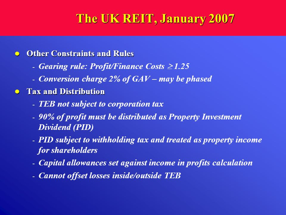 The UK REIT, January 2007 Other Constraints and Rules Other Constraints and Rules - Gearing rule: Profit/Finance Costs 1.25 - Conversion charge 2% of