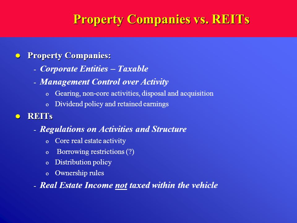 Property Companies vs. REITs Property Companies: Property Companies: - Corporate Entities – Taxable - Management Control over Activity o Gearing, non-
