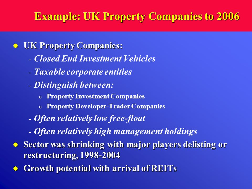Example: UK Property Companies to 2006 UK Property Companies: UK Property Companies: - Closed End Investment Vehicles - Taxable corporate entities - D