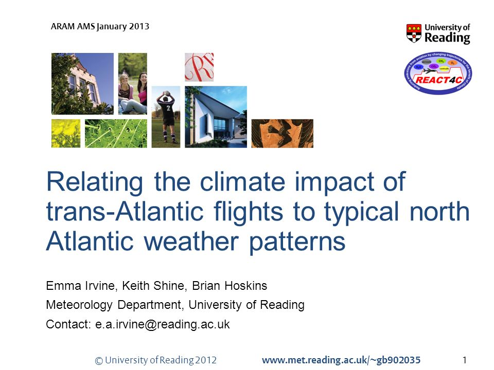 © University of Reading 2012 www.met.reading.ac.uk/~gb902035 ARAM AMS January 2013 Relating the climate impact of trans-Atlantic flights to typical north Atlantic weather patterns Emma Irvine, Keith Shine, Brian Hoskins Meteorology Department, University of Reading Contact: e.a.irvine@reading.ac.uk 1