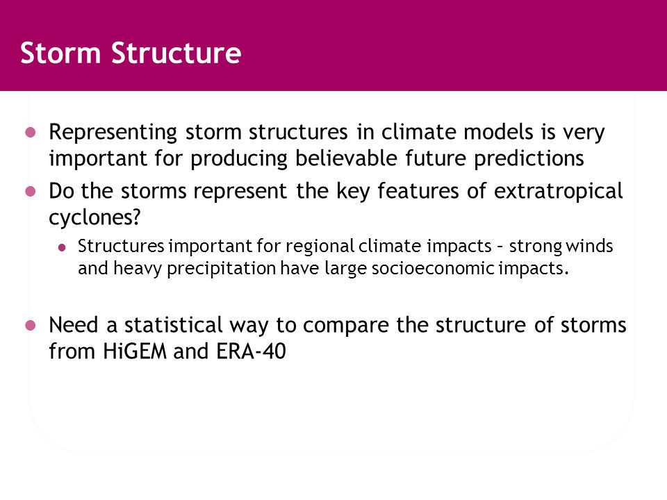 Storm Structure Representing storm structures in climate models is very important for producing believable future predictions Do the storms represent the key features of extratropical cyclones.