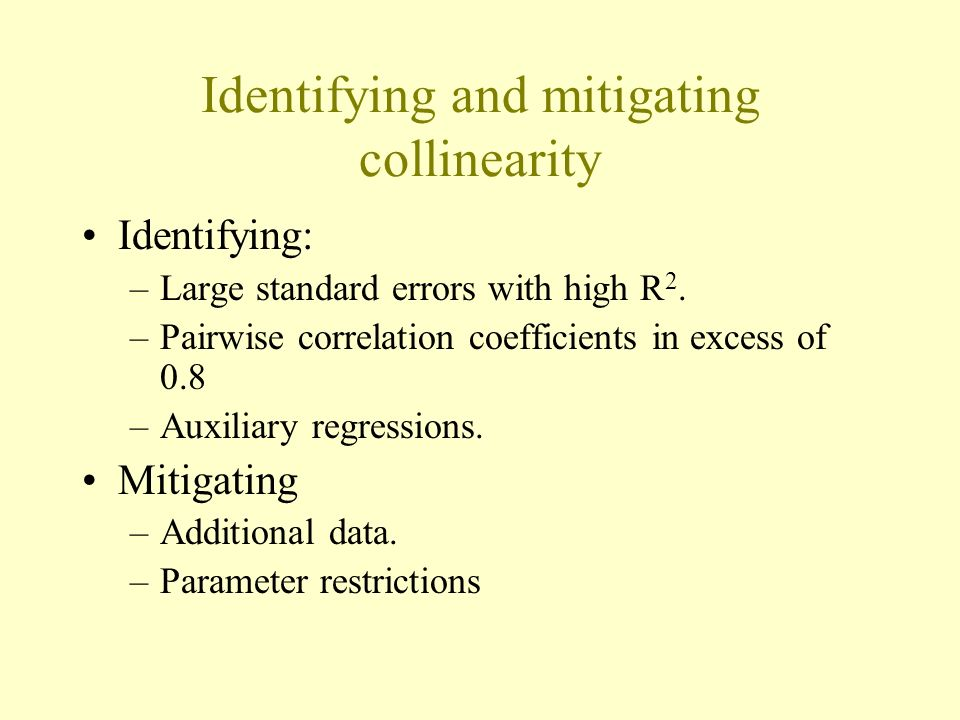 Identifying and mitigating collinearity Identifying: –Large standard errors with high R 2. –Pairwise correlation coefficients in excess of 0.8 –Auxili