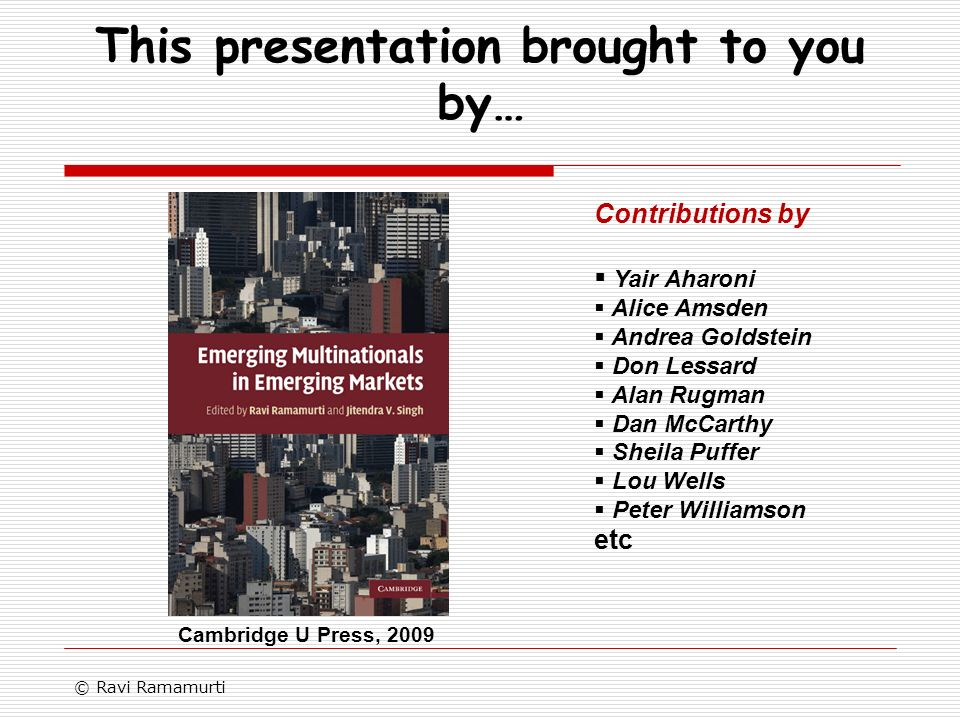 This presentation brought to you by… © Ravi Ramamurti Contributions by Yair Aharoni Alice Amsden Andrea Goldstein Don Lessard Alan Rugman Dan McCarthy Sheila Puffer Lou Wells Peter Williamson etc Cambridge U Press, 2009