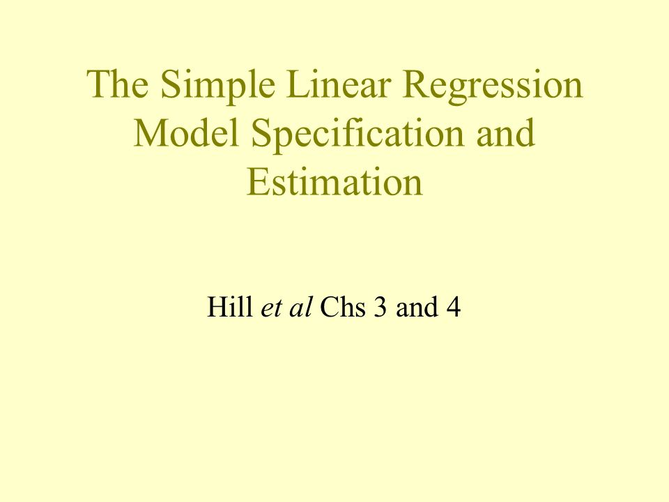 The Simple Linear Regression Model Specification and Estimation Hill et al Chs 3 and 4