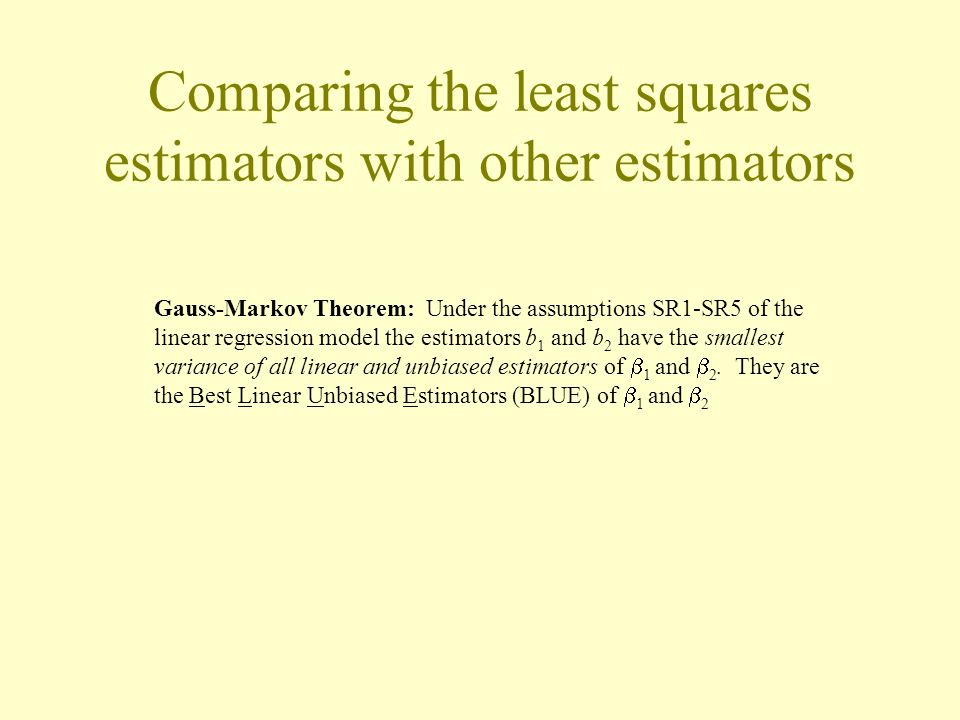 Comparing the least squares estimators with other estimators Gauss-Markov Theorem: Under the assumptions SR1-SR5 of the linear regression model the es