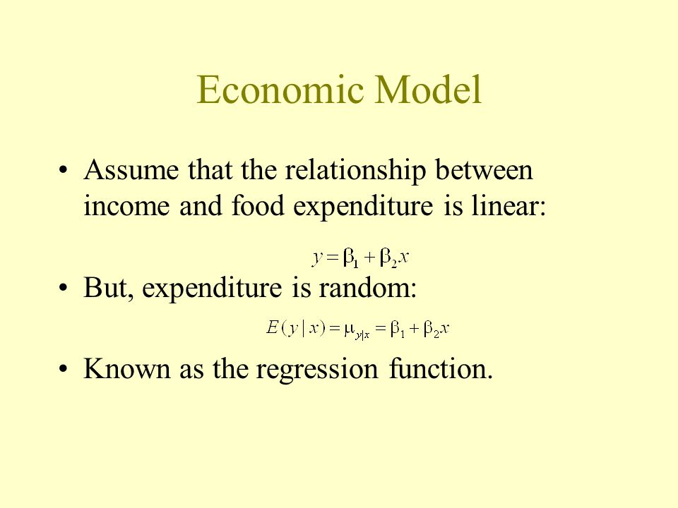 Economic Model Assume that the relationship between income and food expenditure is linear: But, expenditure is random: Known as the regression function.