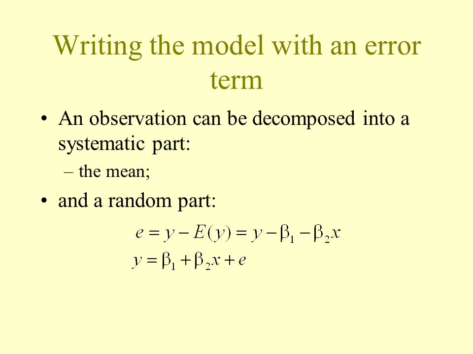 Writing the model with an error term An observation can be decomposed into a systematic part: –the mean; and a random part: