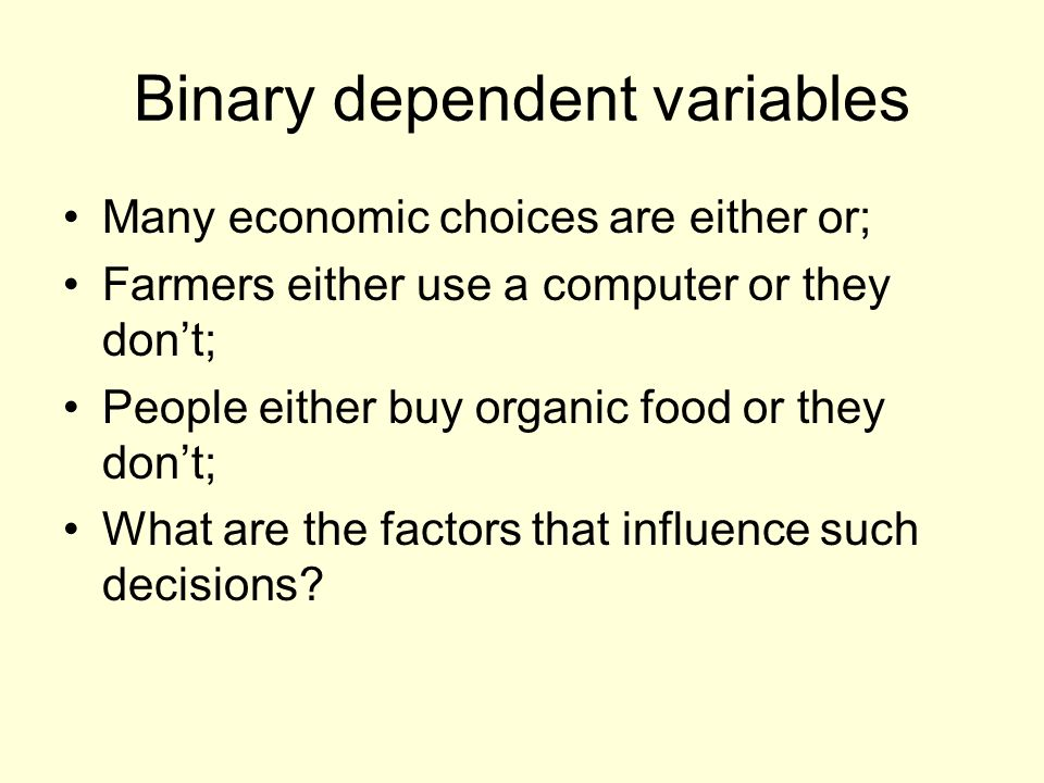 Binary dependent variables Many economic choices are either or; Farmers either use a computer or they dont; People either buy organic food or they dont; What are the factors that influence such decisions