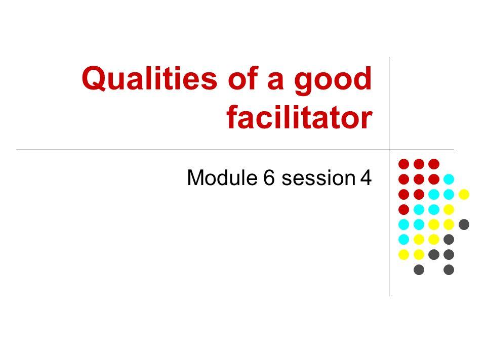 Qualities of a good facilitator Module 6 session 4