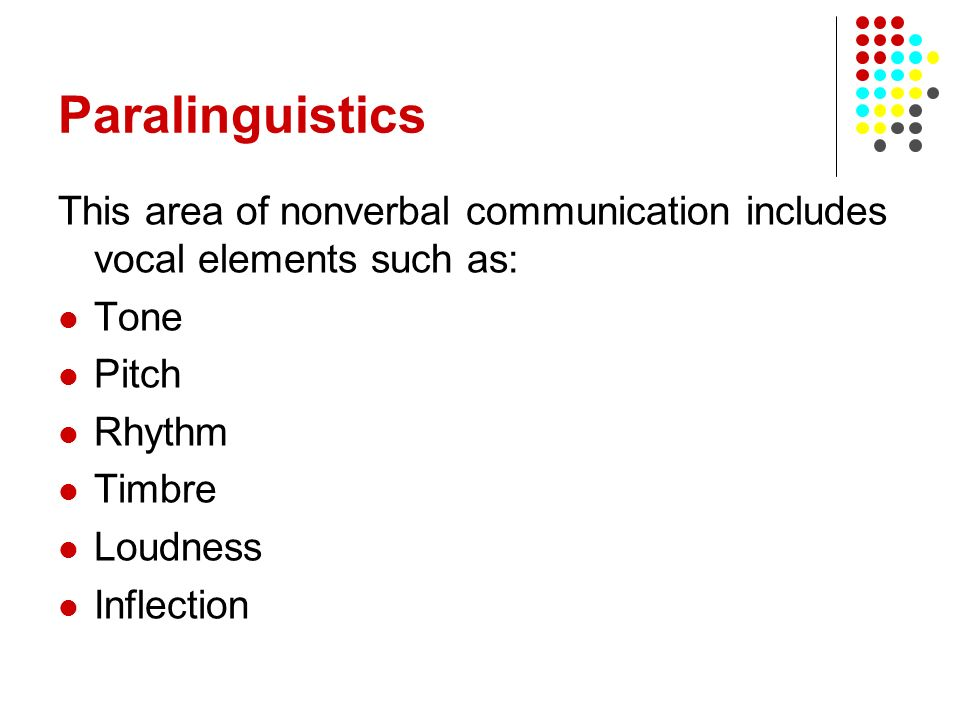 Paralinguistics This area of nonverbal communication includes vocal elements such as: Tone Pitch Rhythm Timbre Loudness Inflection