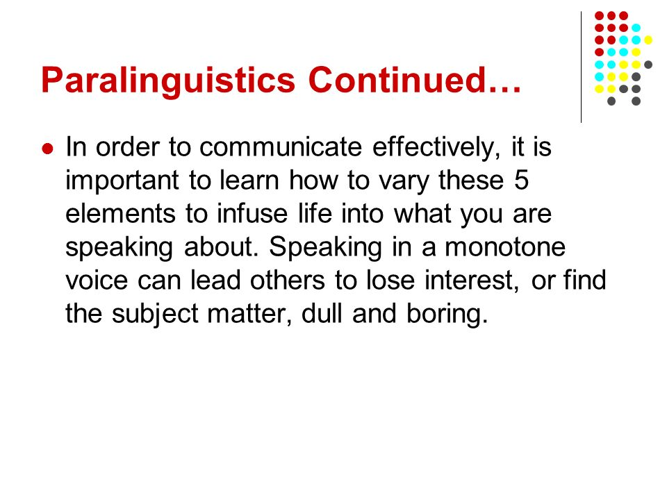 Paralinguistics Continued… In order to communicate effectively, it is important to learn how to vary these 5 elements to infuse life into what you are