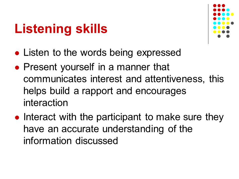 Listening skills Listen to the words being expressed Present yourself in a manner that communicates interest and attentiveness, this helps build a rap
