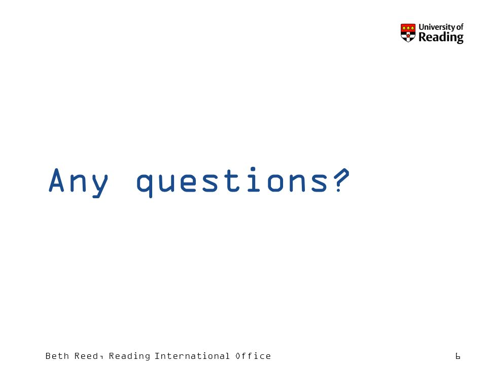 Beth Reed, Reading International Office6 Any questions?