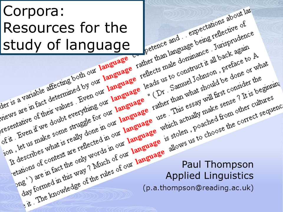 Paul Thompson Applied Linguistics (p.a.thompson@reading.ac.uk) Corpora: Resources for the study of language