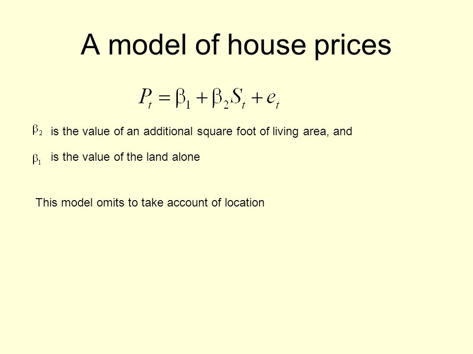 A model of house prices is the value of an additional square foot of living area, and is the value of the land alone This model omits to take account