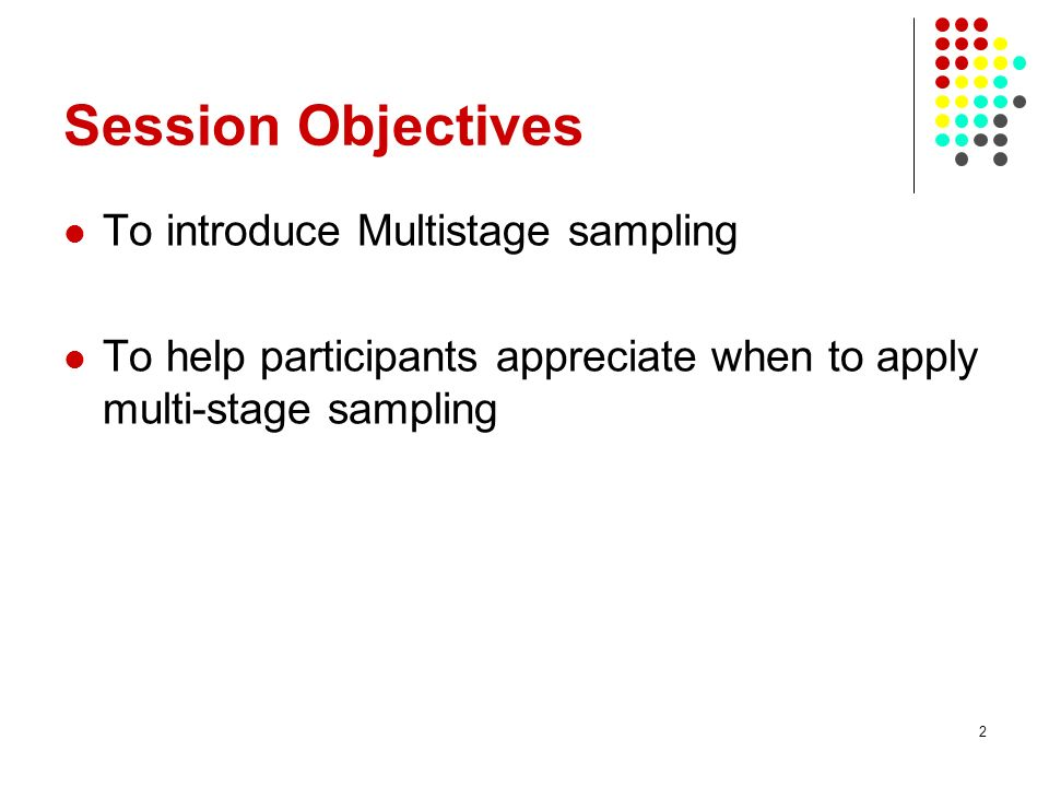 2 Session Objectives To introduce Multistage sampling To help participants appreciate when to apply multi-stage sampling