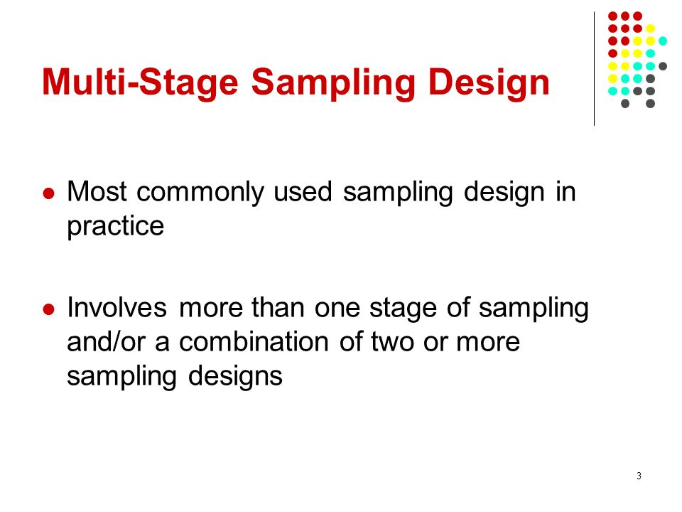 3 Multi-Stage Sampling Design Most commonly used sampling design in practice Involves more than one stage of sampling and/or a combination of two or m