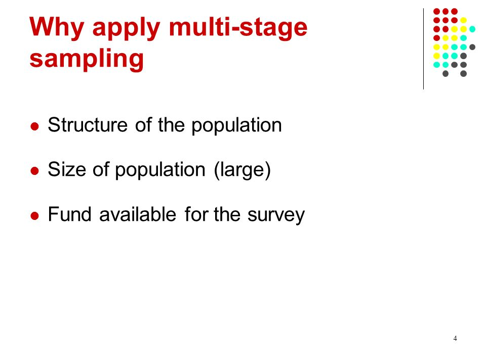 4 Why apply multi-stage sampling Structure of the population Size of population (large) Fund available for the survey