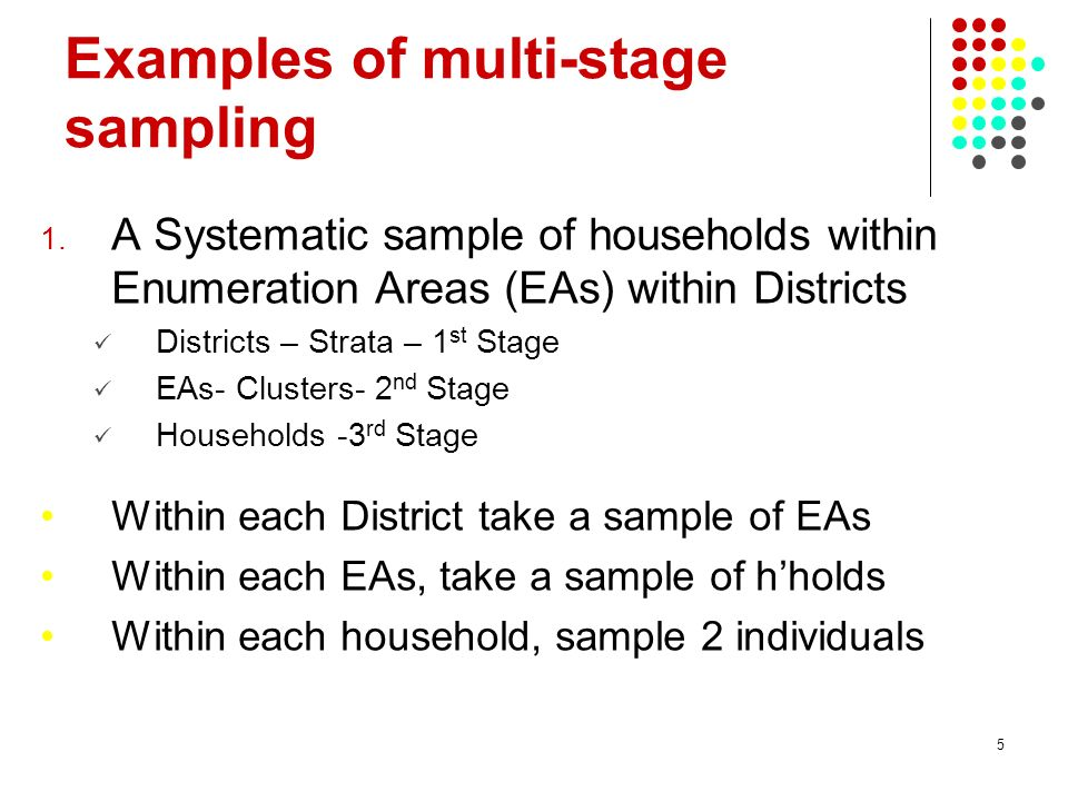 5 Examples of multi-stage sampling 1. A Systematic sample of households within Enumeration Areas (EAs) within Districts Districts – Strata – 1 st Stag