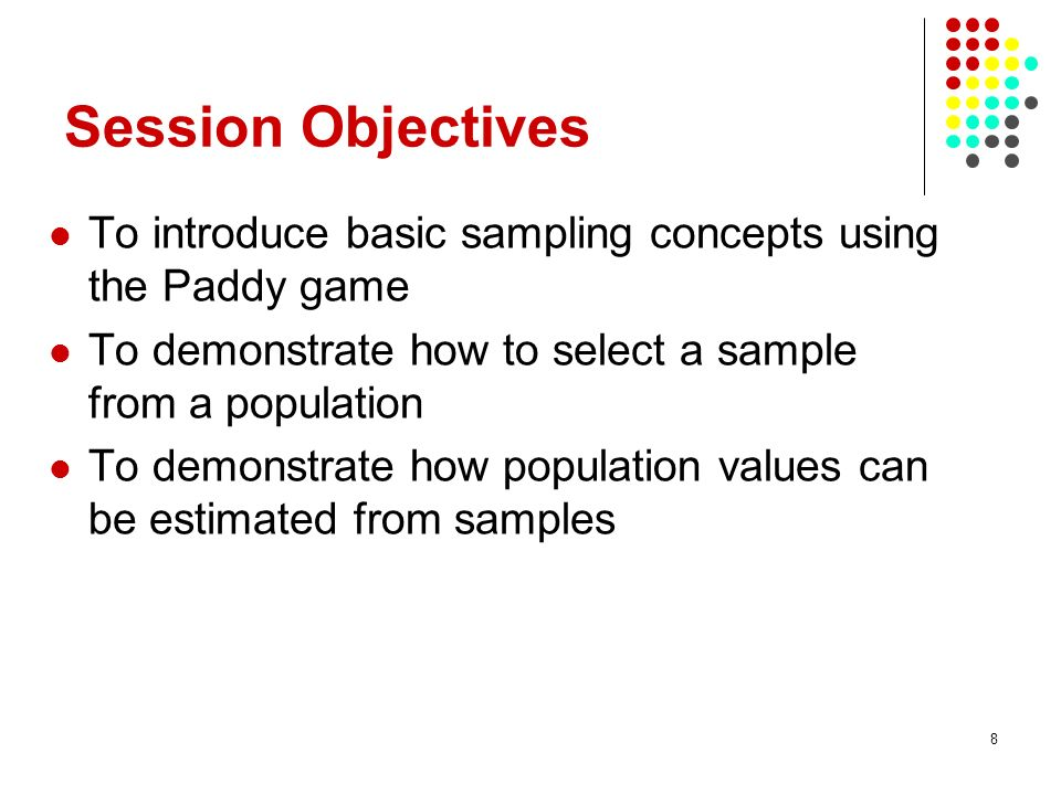 8 Session Objectives To introduce basic sampling concepts using the Paddy game To demonstrate how to select a sample from a population To demonstrate