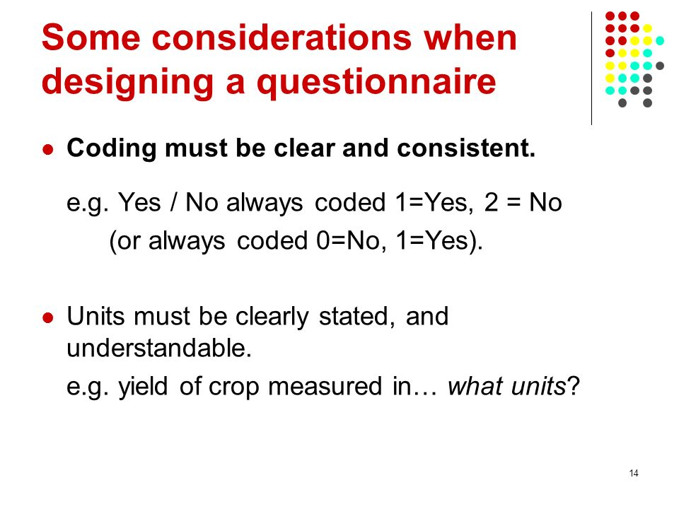 14 Some considerations when designing a questionnaire Coding must be clear and consistent.