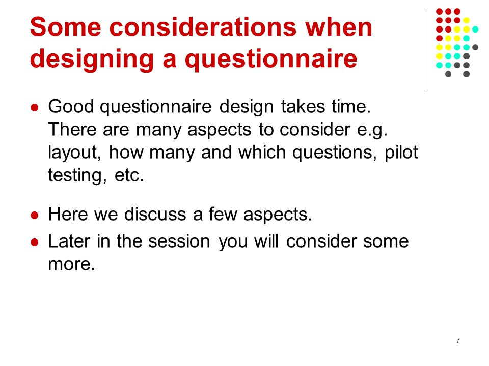 7 Some considerations when designing a questionnaire Good questionnaire design takes time.