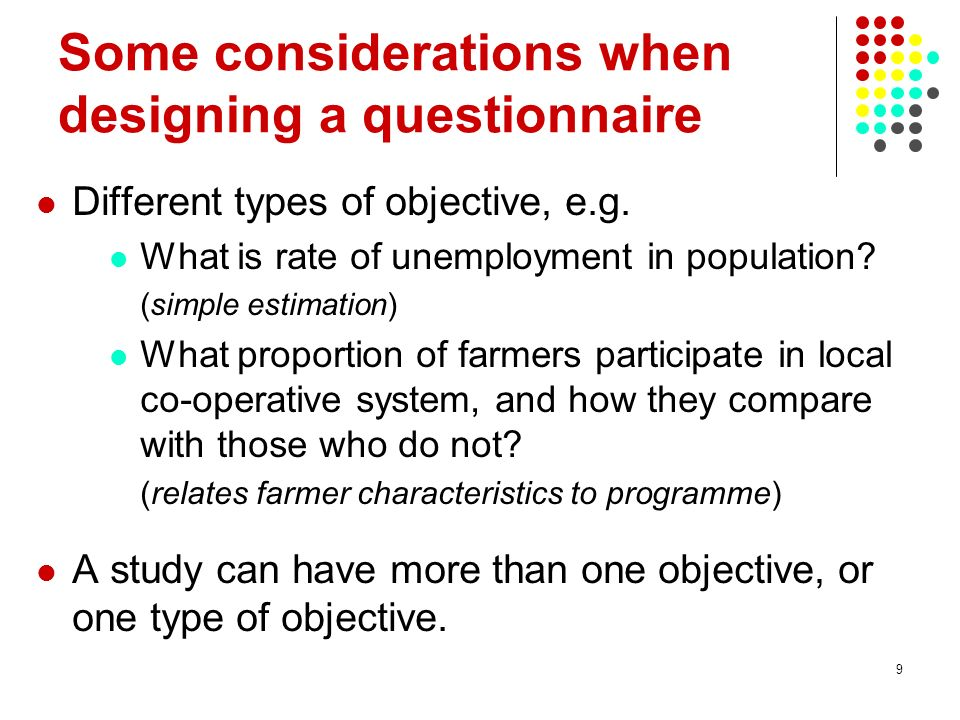 9 Some considerations when designing a questionnaire Different types of objective, e.g.
